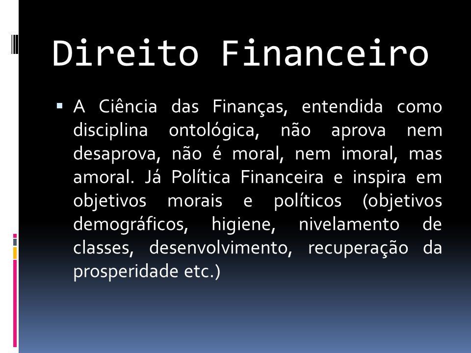 Direito Financeiro  A Ciência das Finanças, entendida como disciplina ontológica, não aprova nem desaprova, não é moral, nem imoral, mas amoral.
