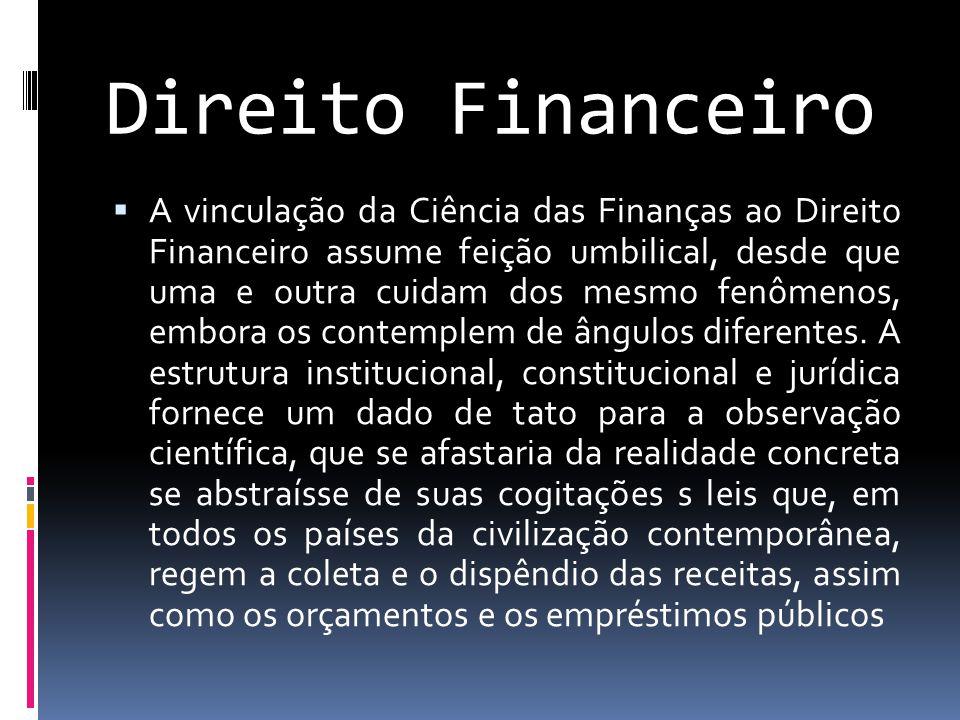 Direito Financeiro  A vinculação da Ciência das Finanças ao Direito Financeiro assume feição umbilical, desde que uma e outra cuidam dos mesmo fenômenos, embora os contemplem de ângulos diferentes.