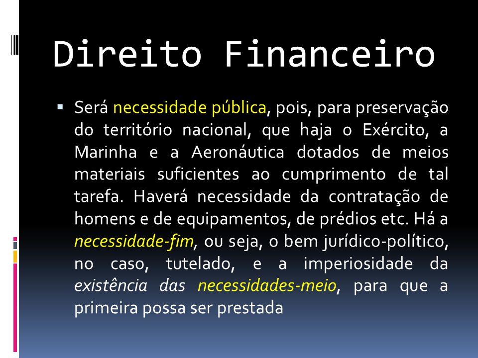 Direito Financeiro  Será necessidade pública, pois, para preservação do território nacional, que haja o Exército, a Marinha e a Aeronáutica dotados de meios materiais suficientes ao cumprimento de tal tarefa.