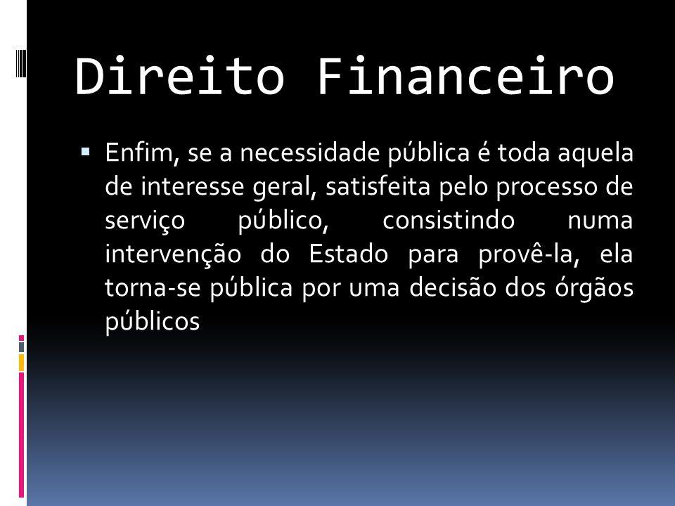 Direito Financeiro  Enfim, se a necessidade pública é toda aquela de interesse geral, satisfeita pelo processo de serviço público, consistindo numa intervenção do Estado para provê-la, ela torna-se pública por uma decisão dos órgãos públicos