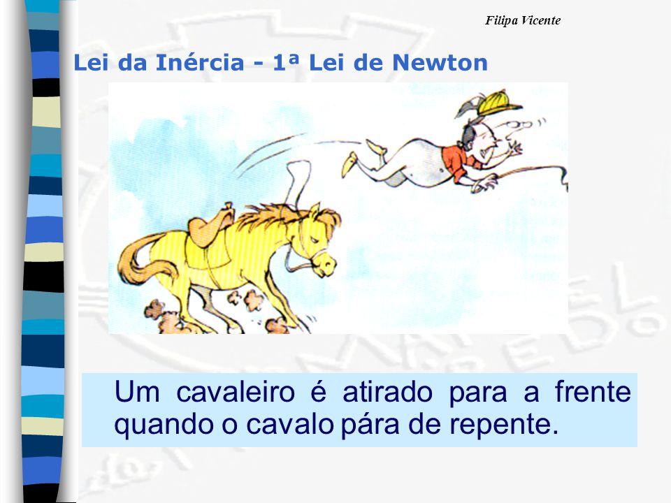 Filipa Vicente Lei da Inércia - 1ª Lei de Newton Um cavaleiro é atirado para a frente quando o cavalo pára de repente.