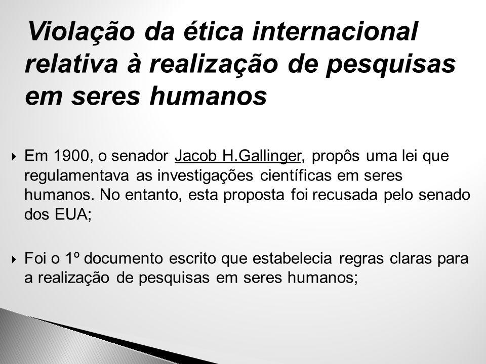Violação da ética internacional relativa à realização de pesquisas em seres humanos  Em 1900, o senador Jacob H.Gallinger, propôs uma lei que regulam