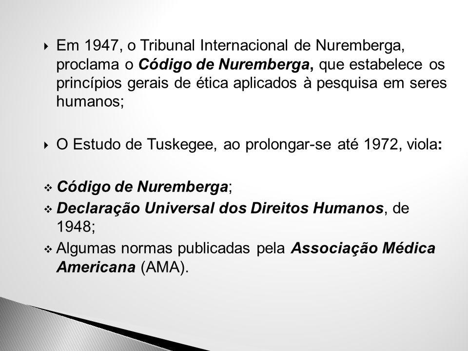  Em 1947, o Tribunal Internacional de Nuremberga, proclama o Código de Nuremberga, que estabelece os princípios gerais de ética aplicados à pesquisa