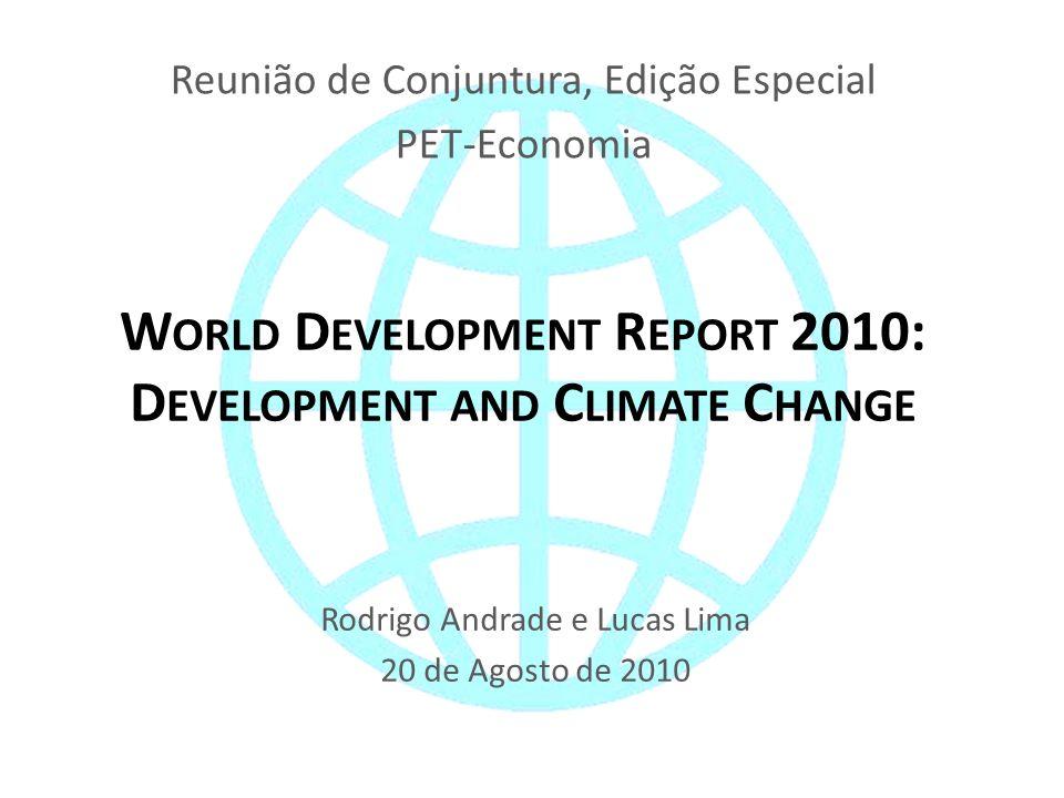 W ORLD D EVELOPMENT R EPORT 2010: D EVELOPMENT AND C LIMATE C HANGE Rodrigo Andrade e Lucas Lima 20 de Agosto de 2010 Reunião de Conjuntura, Edição Especial PET-Economia