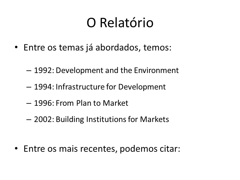 O Relatório • Entre os temas já abordados, temos: – 1992: Development and the Environment – 1994: Infrastructure for Development – 1996: From Plan to Market – 2002: Building Institutions for Markets • Entre os mais recentes, podemos citar: