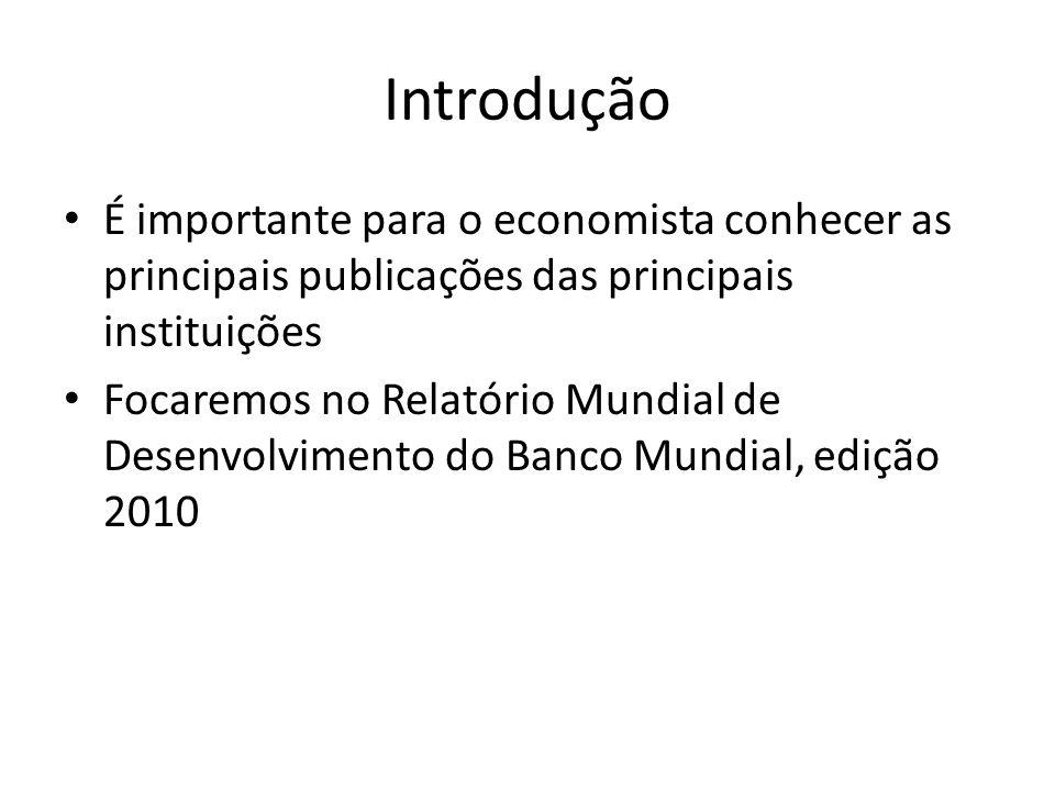Introdução • É importante para o economista conhecer as principais publicações das principais instituições • Focaremos no Relatório Mundial de Desenvolvimento do Banco Mundial, edição 2010