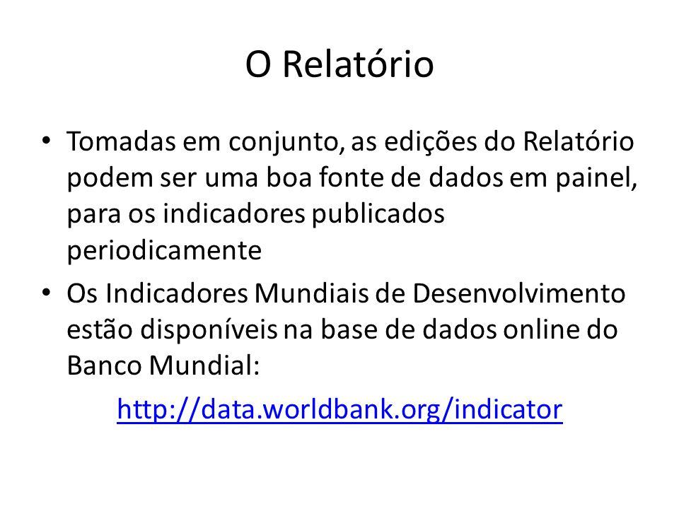 O Relatório • Tomadas em conjunto, as edições do Relatório podem ser uma boa fonte de dados em painel, para os indicadores publicados periodicamente • Os Indicadores Mundiais de Desenvolvimento estão disponíveis na base de dados online do Banco Mundial: http://data.worldbank.org/indicator