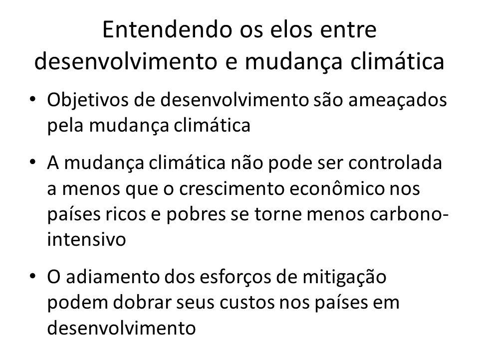 Entendendo os elos entre desenvolvimento e mudança climática • Objetivos de desenvolvimento são ameaçados pela mudança climática • A mudança climática não pode ser controlada a menos que o crescimento econômico nos países ricos e pobres se torne menos carbono- intensivo • O adiamento dos esforços de mitigação podem dobrar seus custos nos países em desenvolvimento