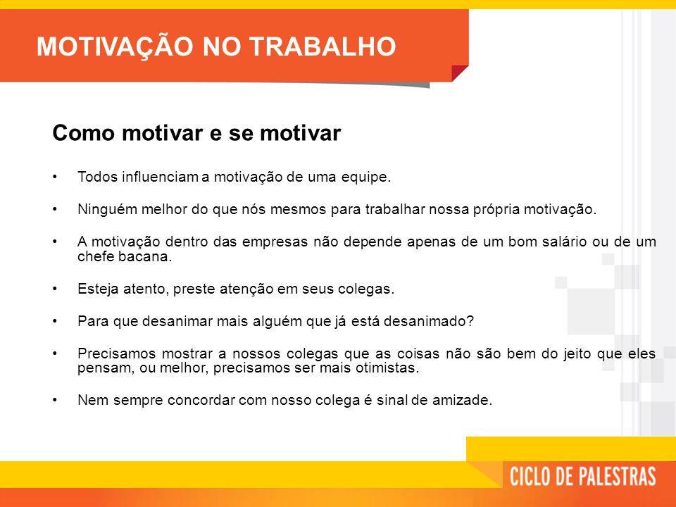 MOTIVAÇÃO NO TRABALHO Como motivar e se motivar •Todos influenciam a motivação de uma equipe.