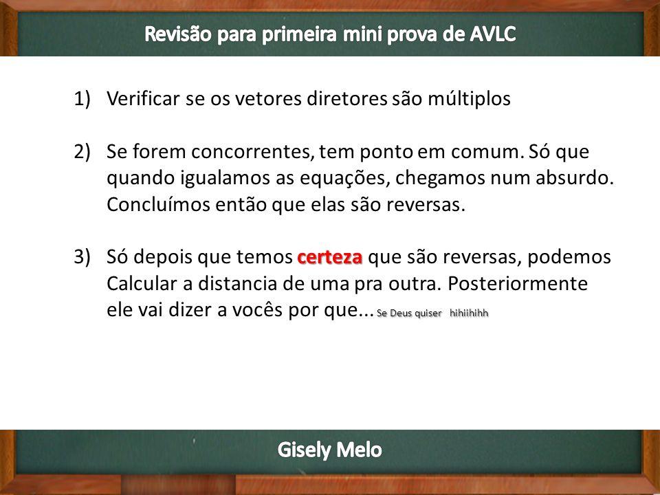 1)Verificar se os vetores diretores são múltiplos 2)Se forem concorrentes, tem ponto em comum.