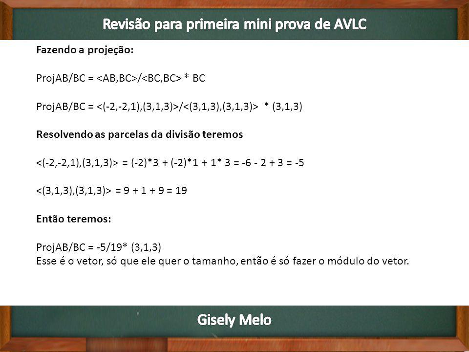 Fazendo a projeção: ProjAB/BC = / * BC ProjAB/BC = / * (3,1,3) Resolvendo as parcelas da divisão teremos = (-2)*3 + (-2)*1 + 1* 3 = -6 - 2 + 3 = -5 = 9 + 1 + 9 = 19 Então teremos: ProjAB/BC = -5/19* (3,1,3) Esse é o vetor, só que ele quer o tamanho, então é só fazer o módulo do vetor.