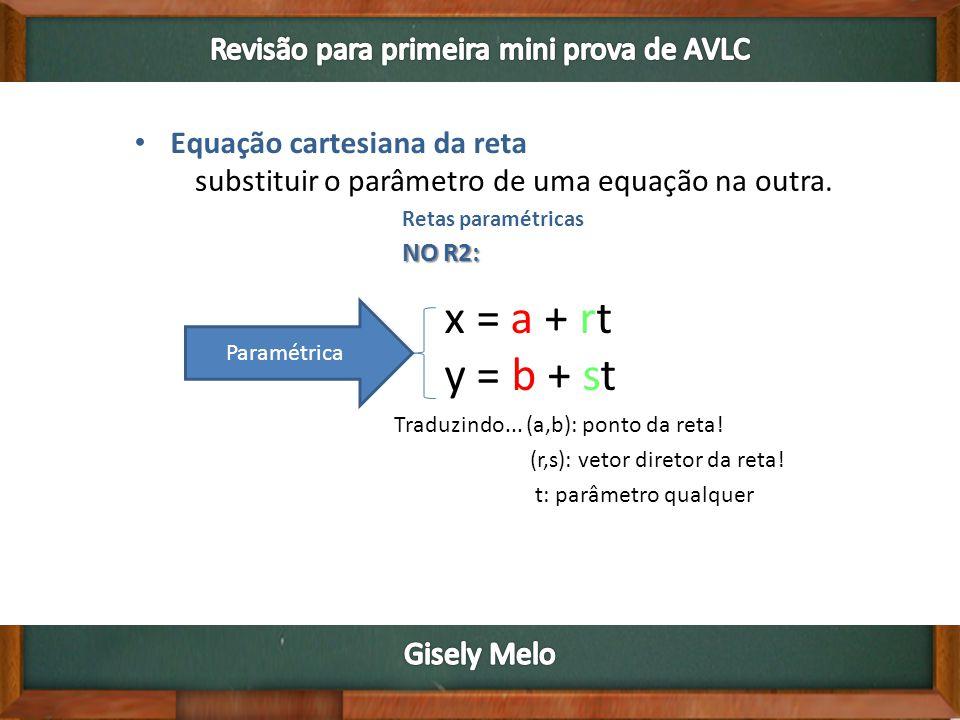 Retas paramétricas NO R2: x = a + rt y = b + st Paramétrica substituir o parâmetro de uma equação na outra. Traduzindo... (a,b): ponto da reta! (r,s):