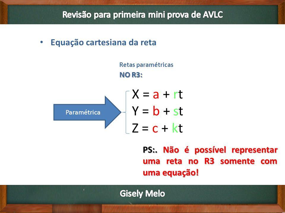 • Equação cartesiana da reta Retas paramétricas NO R3: X = a + rt Y = b + st Z = c + kt Paramétrica PS:.