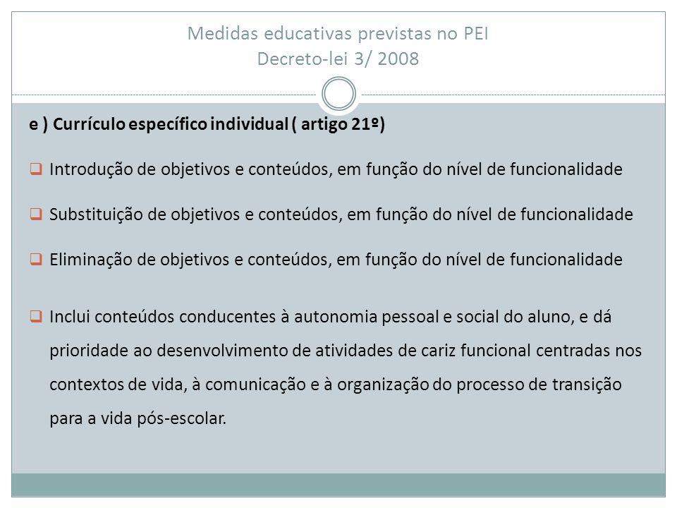 Medidas educativas previstas no PEI Decreto-lei 3/ 2008 e ) Currículo específico individual ( artigo 21º)  Introdução de objetivos e conteúdos, em fu