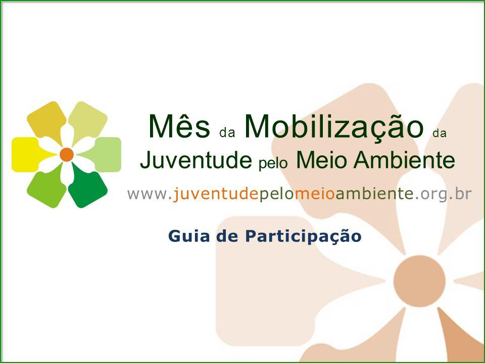 Mês da Mobilização da Juventude pelo Meio Ambiente www.juventudepelomeioambiente.org.br Guia de Participação