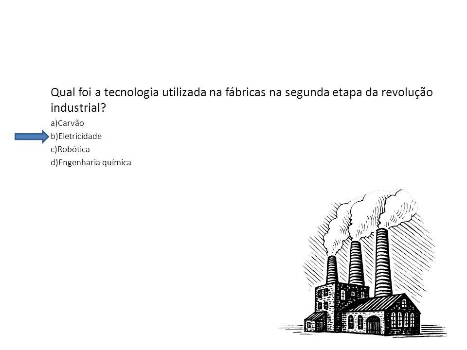 Qual foi a tecnologia utilizada na fábricas na segunda etapa da revolução industrial? a)Carvão b)Eletricidade c)Robótica d)Engenharia química