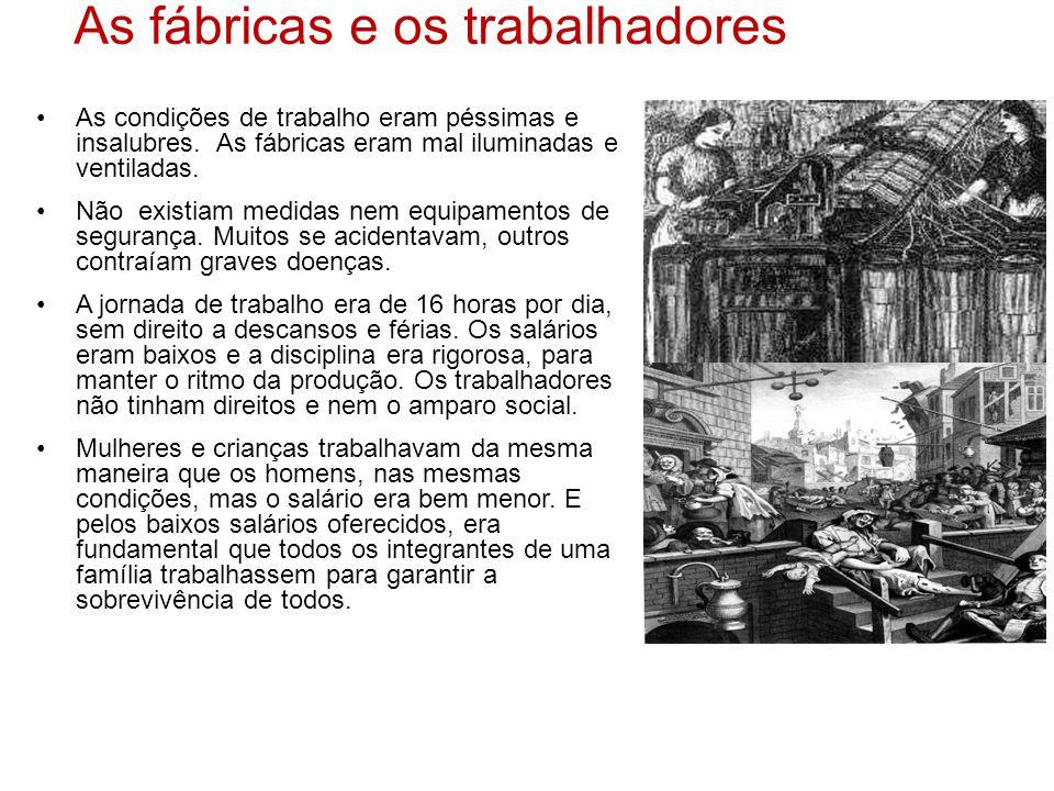 As fábricas e os trabalhadores •As condições de trabalho eram péssimas e insalubres. As fábricas eram mal iluminadas e ventiladas. •Não existiam medid