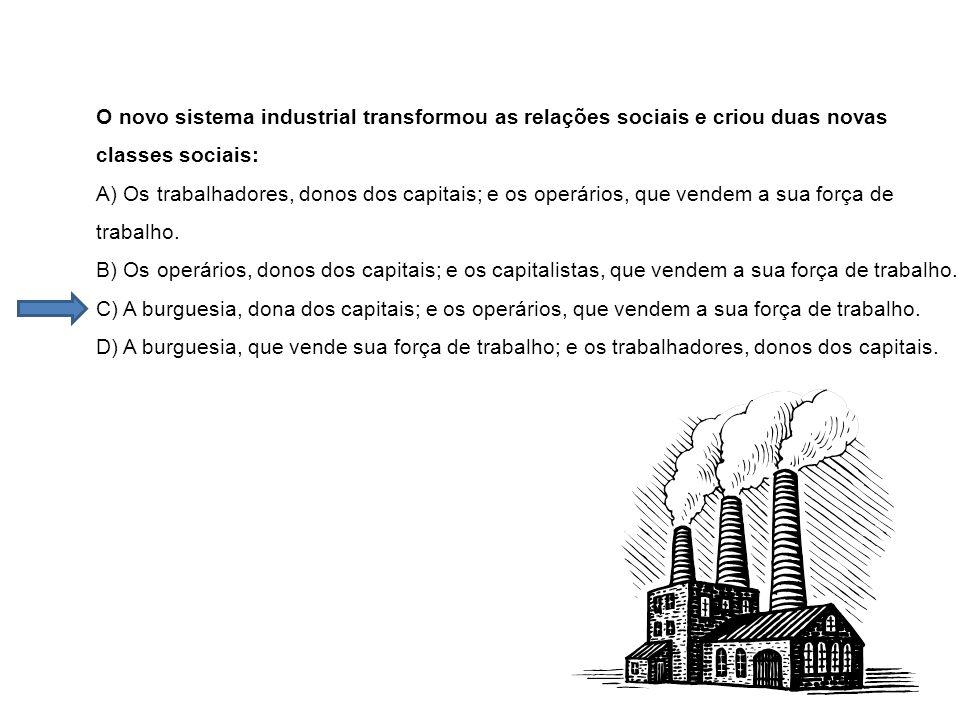 O novo sistema industrial transformou as relações sociais e criou duas novas classes sociais: A) Os trabalhadores, donos dos capitais; e os operários,