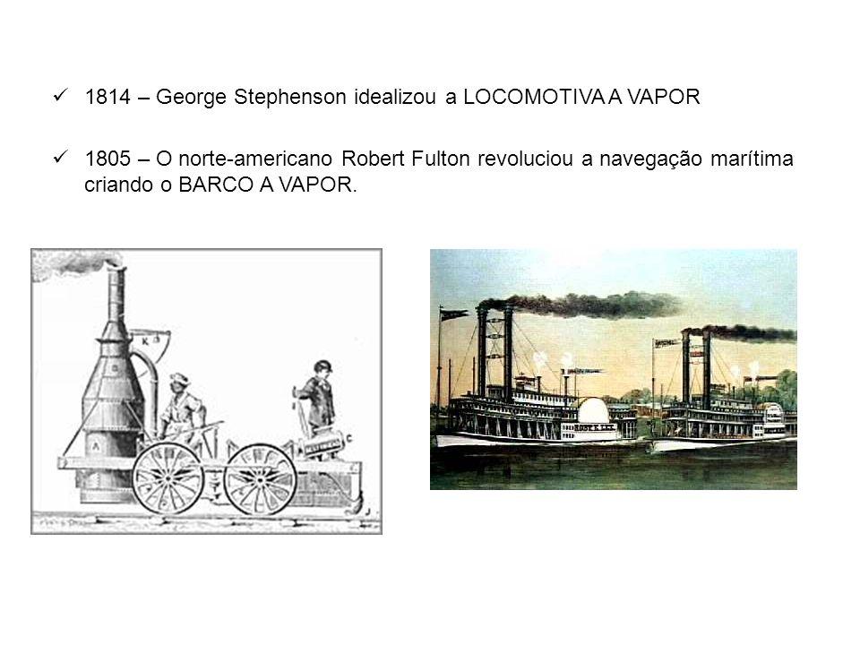  1814 – George Stephenson idealizou a LOCOMOTIVA A VAPOR  1805 – O norte-americano Robert Fulton revoluciou a navegação marítima criando o BARCO A V