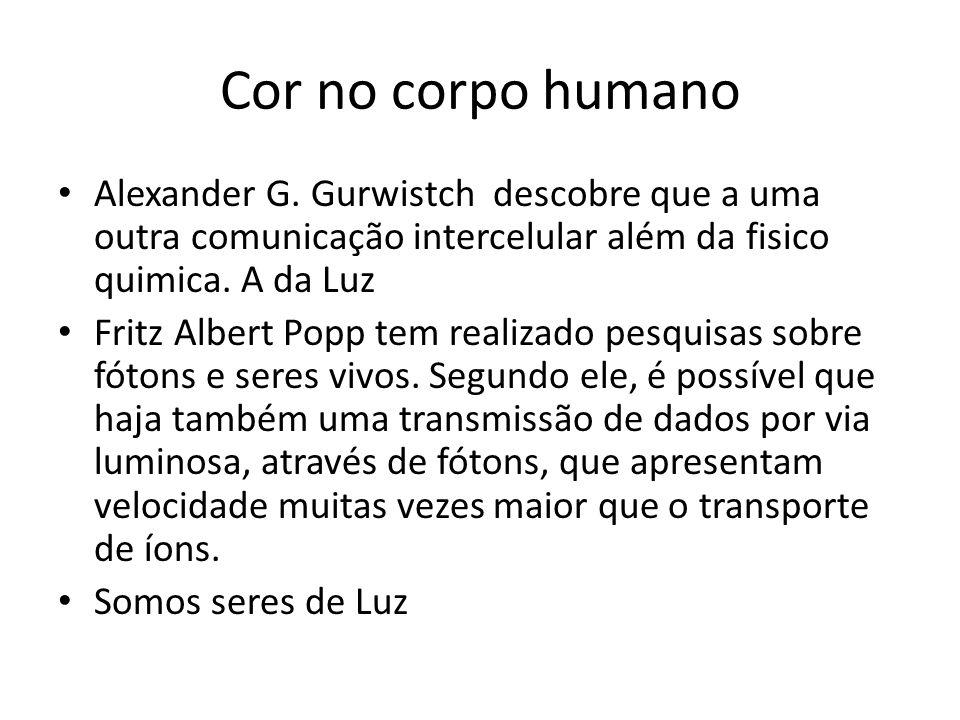 Cor no corpo humano • Alexander G. Gurwistch descobre que a uma outra comunicação intercelular além da fisico quimica. A da Luz • Fritz Albert Popp te