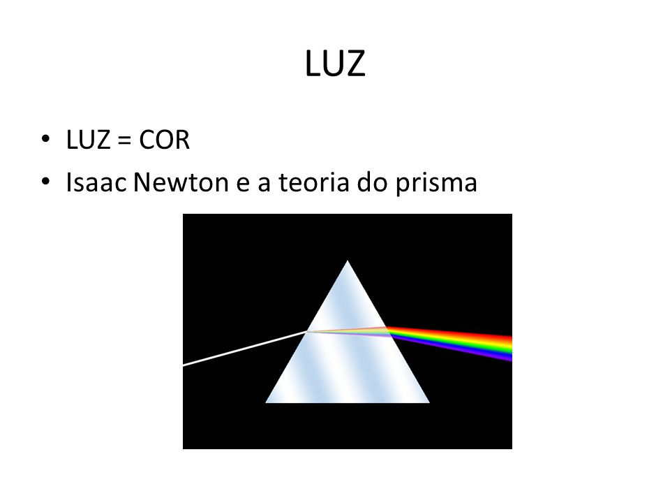LUZ • LUZ = COR • Isaac Newton e a teoria do prisma