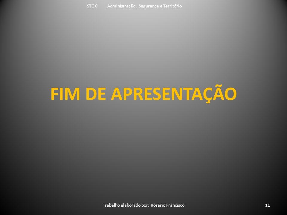 FIM DE APRESENTAÇÃO STC 6 Administração, Segurança e Território Trabalho elaborado por: Rosário Francisco11