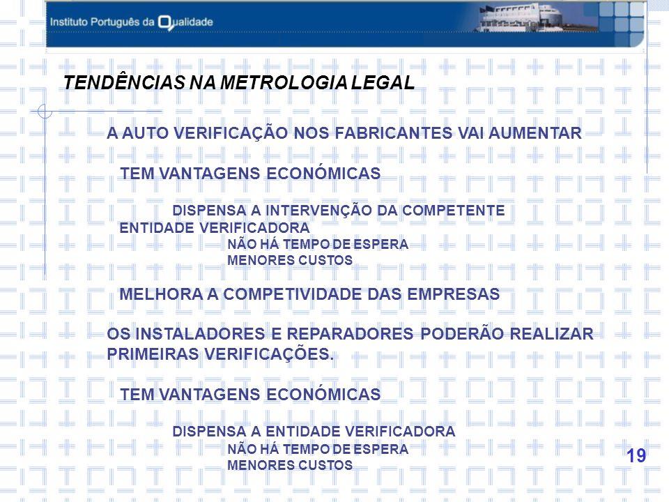 19 TENDÊNCIAS NA METROLOGIA LEGAL A AUTO VERIFICAÇÃO NOS FABRICANTES VAI AUMENTAR TEM VANTAGENS ECONÓMICAS DISPENSA A INTERVENÇÃO DA COMPETENTE ENTIDADE VERIFICADORA NÃO HÁ TEMPO DE ESPERA MENORES CUSTOS MELHORA A COMPETIVIDADE DAS EMPRESAS OS INSTALADORES E REPARADORES PODERÃO REALIZAR PRIMEIRAS VERIFICAÇÕES.