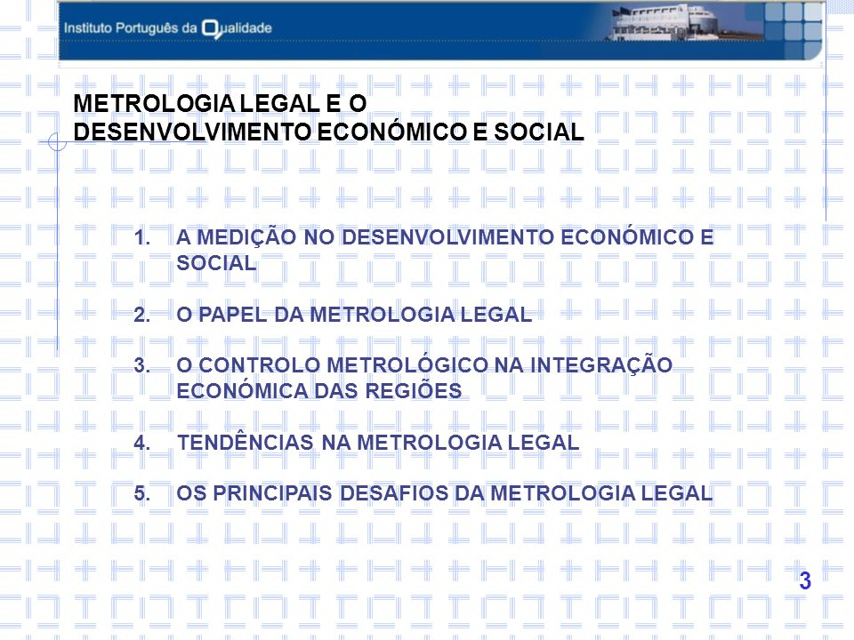 3 1.A MEDIÇÃO NO DESENVOLVIMENTO ECONÓMICO E SOCIAL 2.O PAPEL DA METROLOGIA LEGAL 3.O CONTROLO METROLÓGICO NA INTEGRAÇÃO ECONÓMICA DAS REGIÕES 4.TENDÊNCIAS NA METROLOGIA LEGAL 5.OS PRINCIPAIS DESAFIOS DA METROLOGIA LEGAL METROLOGIA LEGAL E O DESENVOLVIMENTO ECONÓMICO E SOCIAL