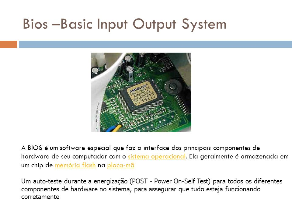 Bios –Basic Input Output System Um auto-teste durante a energização (POST - Power On-Self Test) para todos os diferentes componentes de hardware no si