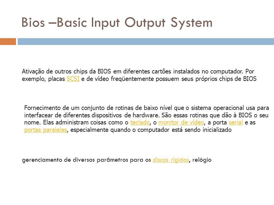Bios –Basic Input Output System Quando você liga seu computador, a BIOS faz diversas coisas.