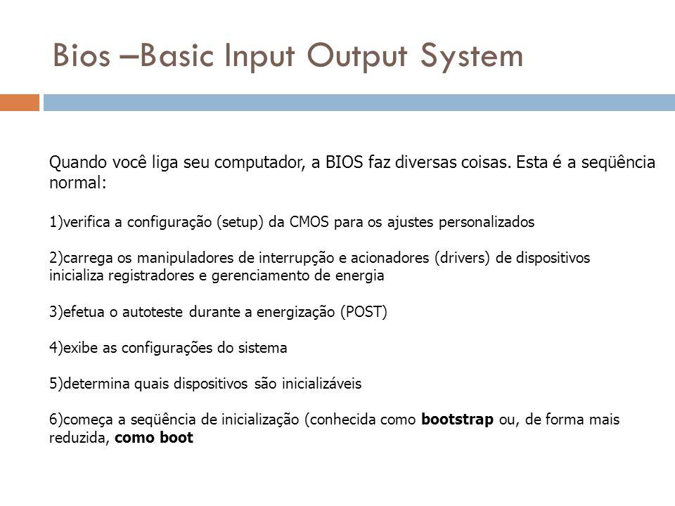 Bios –Basic Input Output System A primeira coisa que a BIOS faz é verificar a informação armazenada em uma minúscula quantidade de RAM (64 bytes) localizada em um chip fabricado com a tecnologia CMOS (Complementary Metal Oxide Semicondutor).bytes A Configuração da CMOS fornece informações detalhadas particulares para seu sistema e pode ser alterada de acordo as mudanças do sistema.