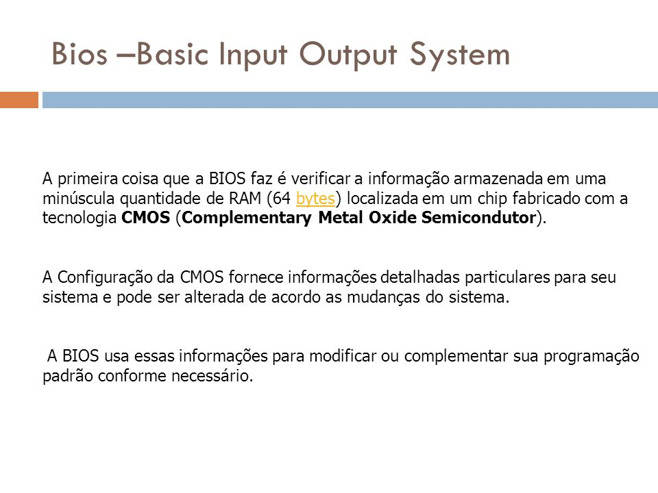 Bios –Basic Input Output System A primeira coisa que a BIOS faz é verificar a informação armazenada em uma minúscula quantidade de RAM (64 bytes) loca