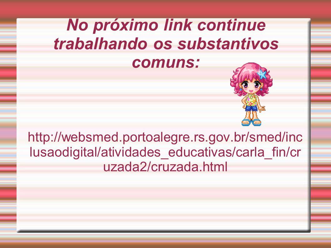 No próximo link continue trabalhando os substantivos comuns: http://websmed.portoalegre.rs.gov.br/smed/inc lusaodigital/atividades_educativas/carla_fi