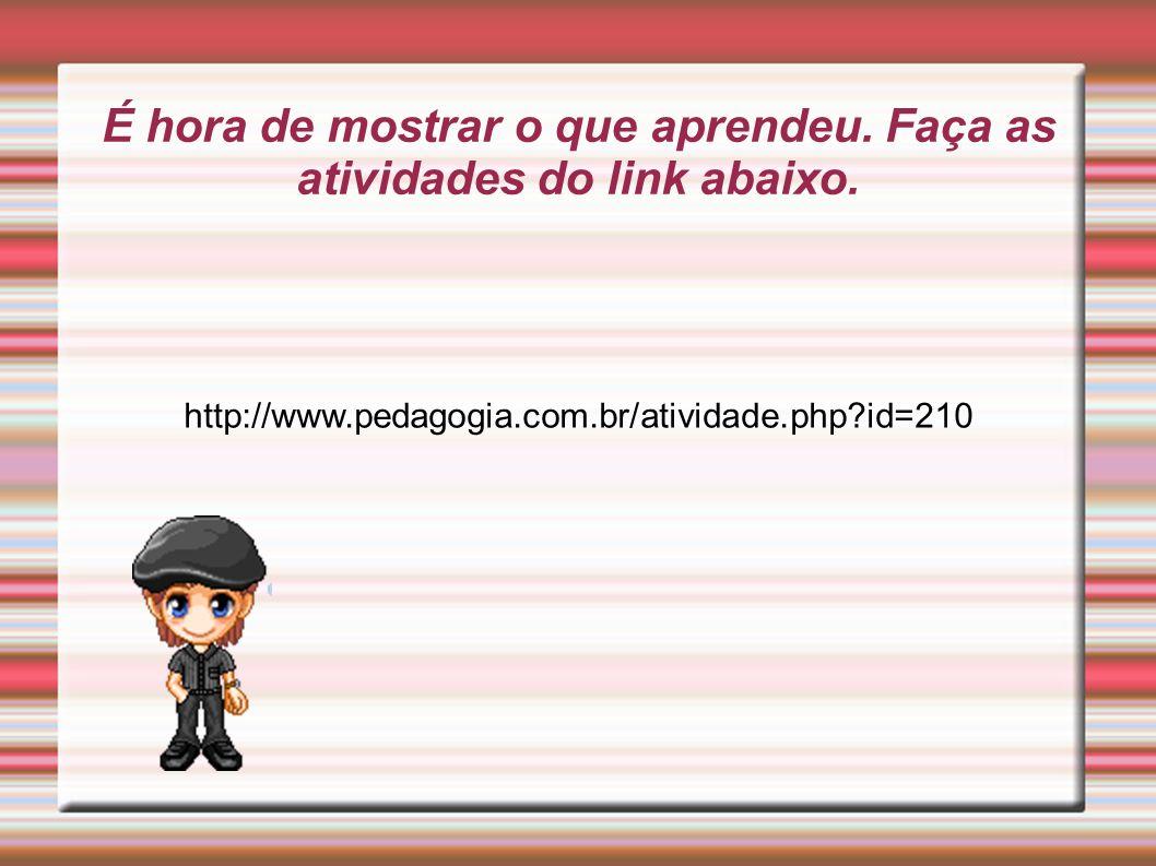 É hora de mostrar o que aprendeu. Faça as atividades do link abaixo. http://www.pedagogia.com.br/atividade.php?id=210