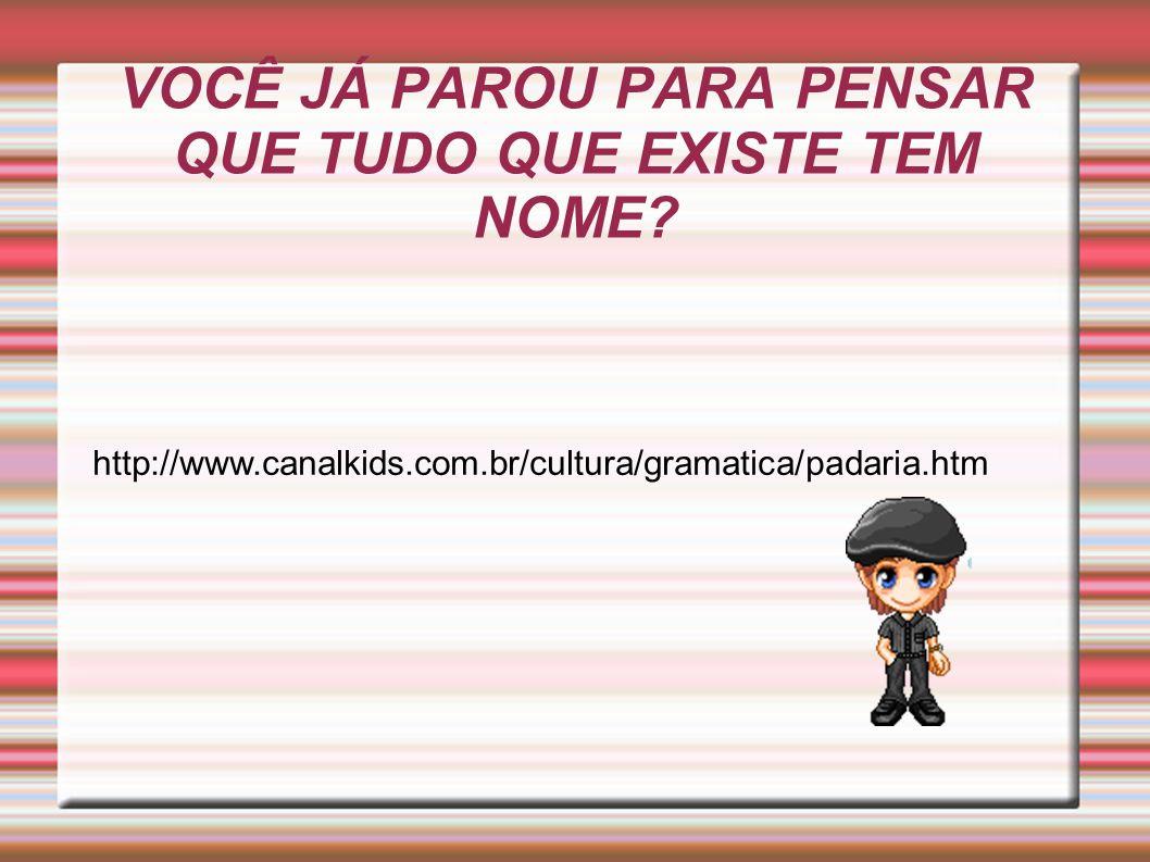 VOCÊ JÁ PAROU PARA PENSAR QUE TUDO QUE EXISTE TEM NOME? http://www.canalkids.com.br/cultura/gramatica/padaria.htm