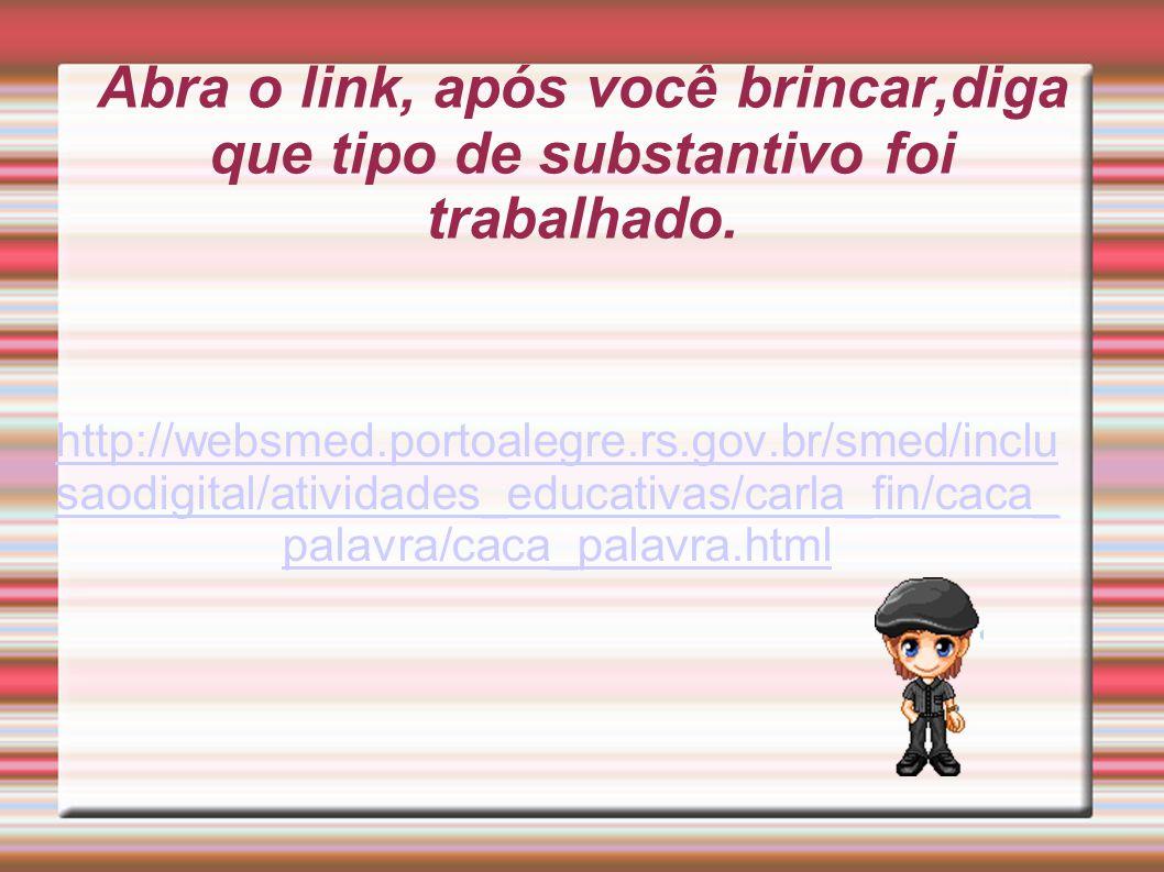 Abra o link, após você brincar,diga que tipo de substantivo foi trabalhado. http://websmed.portoalegre.rs.gov.br/smed/inclu saodigital/atividades_educ