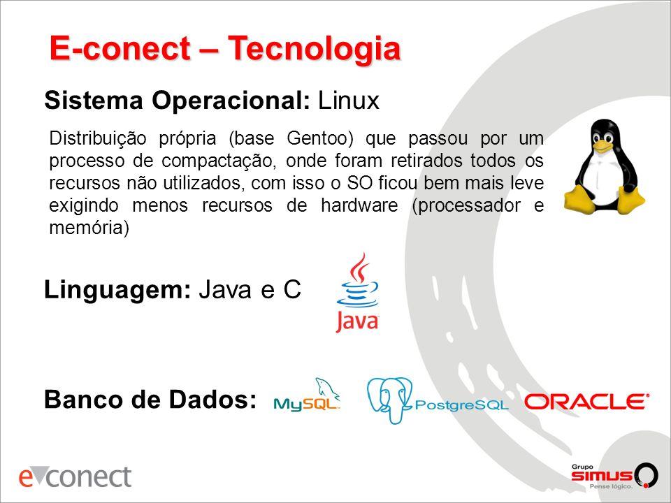 E-conect – Tecnologia Banco de Dados: Linguagem: Java e C Sistema Operacional: Linux Distribuição própria (base Gentoo) que passou por um processo de compactação, onde foram retirados todos os recursos não utilizados, com isso o SO ficou bem mais leve exigindo menos recursos de hardware (processador e memória)