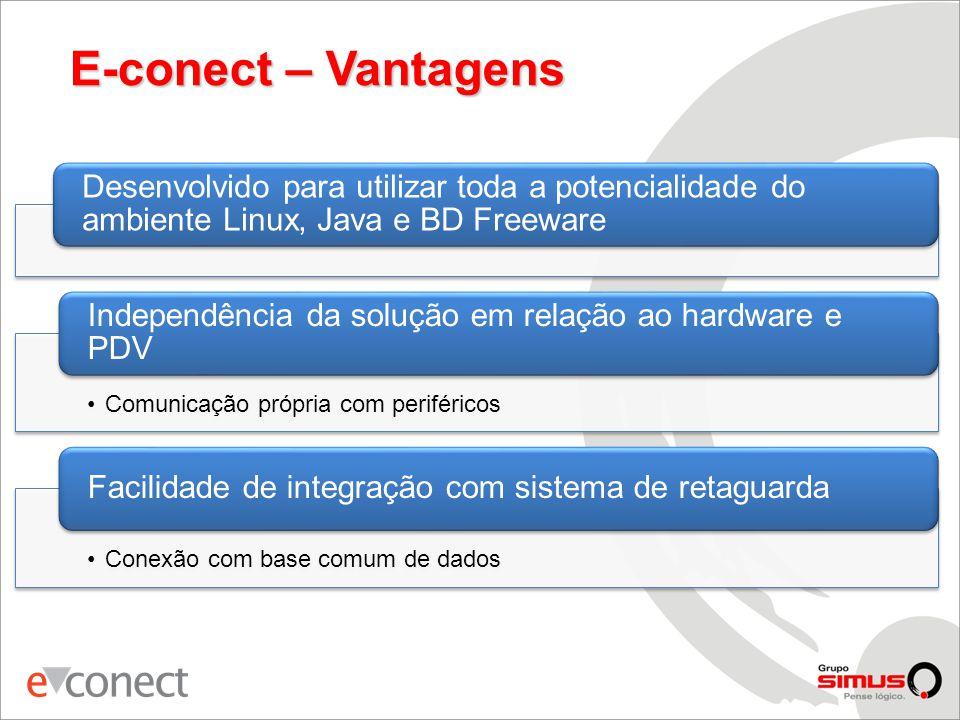 E-conect – Vantagens Desenvolvido para utilizar toda a potencialidade do ambiente Linux, Java e BD Freeware •Comunicação própria com periféricos Independência da solução em relação ao hardware e PDV •Conexão com base comum de dados Facilidade de integração com sistema de retaguarda