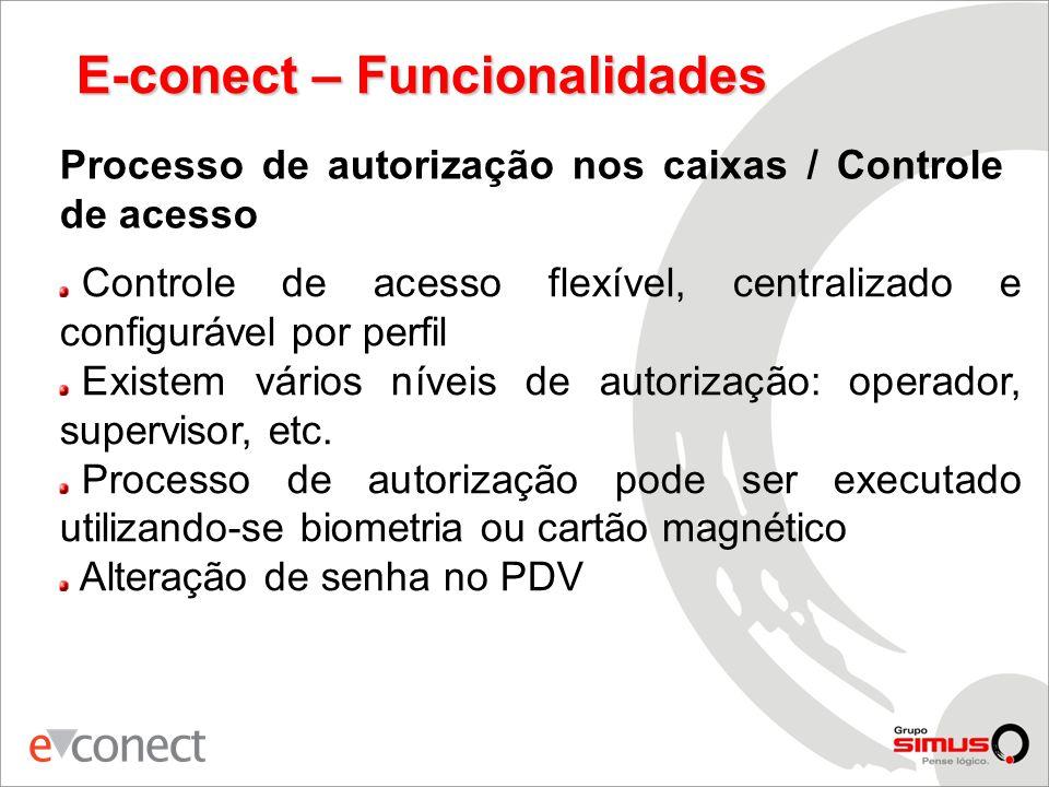 E-conect – Funcionalidades Processo de autorização nos caixas / Controle de acesso Controle de acesso flexível, centralizado e configurável por perfil Existem vários níveis de autorização: operador, supervisor, etc.