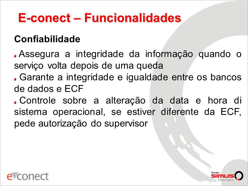 E-conect – Funcionalidades Confiabilidade Assegura a integridade da informação quando o serviço volta depois de uma queda Garante a integridade e igualdade entre os bancos de dados e ECF Controle sobre a alteração da data e hora di sistema operacional, se estiver diferente da ECF, pede autorização do supervisor