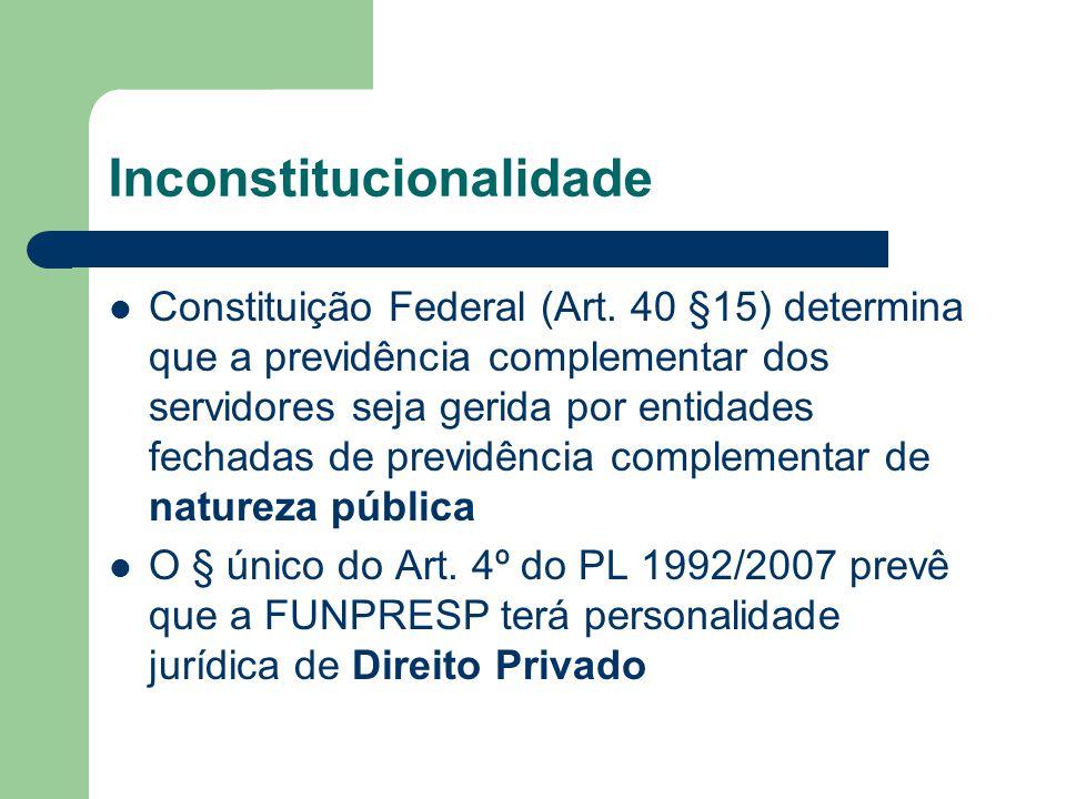 Inconstitucionalidade  Constituição Federal (Art. 40 §15) determina que a previdência complementar dos servidores seja gerida por entidades fechadas
