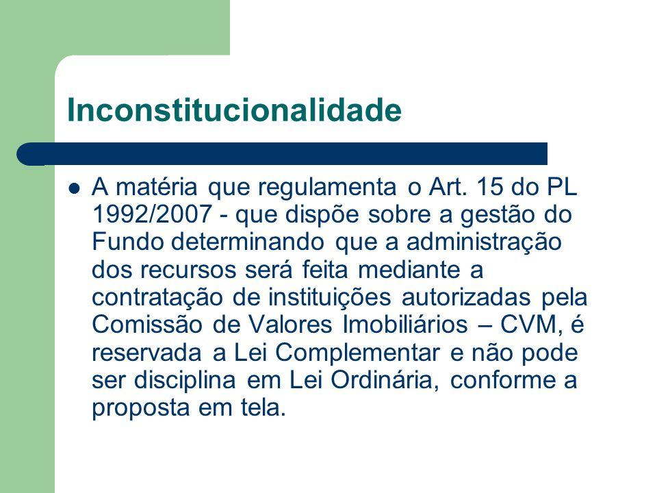 Inconstitucionalidade  A matéria que regulamenta o Art. 15 do PL 1992/2007 - que dispõe sobre a gestão do Fundo determinando que a administração dos