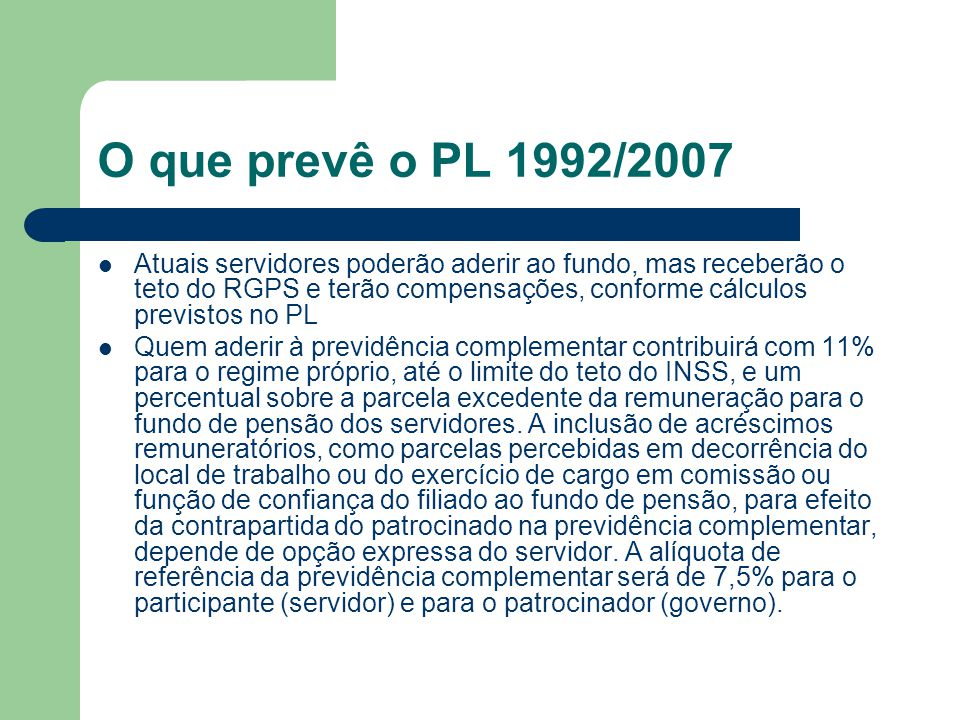 O que prevê o PL 1992/2007  Atuais servidores poderão aderir ao fundo, mas receberão o teto do RGPS e terão compensações, conforme cálculos previstos