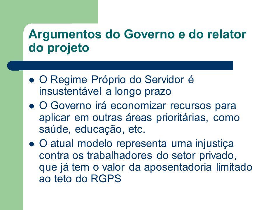 Argumentos do Governo e do relator do projeto  O Regime Próprio do Servidor é insustentável a longo prazo  O Governo irá economizar recursos para ap