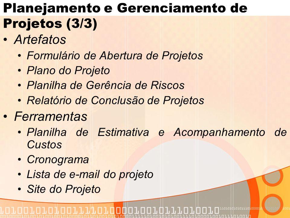 Planejamento e Gerenciamento de Projetos (3/3) •Artefatos •Formulário de Abertura de Projetos •Plano do Projeto •Planilha de Gerência de Riscos •Relatório de Conclusão de Projetos •Ferramentas •Planilha de Estimativa e Acompanhamento de Custos •Cronograma •Lista de e-mail do projeto •Site do Projeto