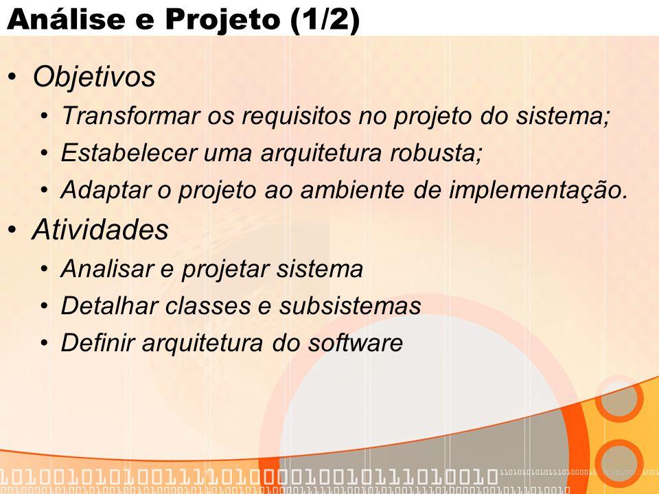 Análise e Projeto (1/2) •Objetivos •Transformar os requisitos no projeto do sistema; •Estabelecer uma arquitetura robusta; •Adaptar o projeto ao ambiente de implementação.