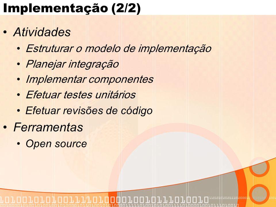 Implementação (2/2) •Atividades •Estruturar o modelo de implementação •Planejar integração •Implementar componentes •Efetuar testes unitários •Efetuar revisões de código •Ferramentas •Open source