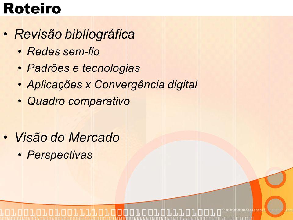 Roteiro •Revisão bibliográfica •Redes sem-fio •Padrões e tecnologias •Aplicações x Convergência digital •Quadro comparativo •Visão do Mercado •Perspectivas
