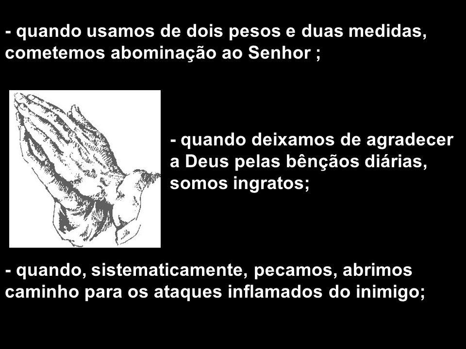 - quando usamos de dois pesos e duas medidas, cometemos abominação ao Senhor ; - quando deixamos de agradecer a Deus pelas bênçãos diárias, somos ingratos; - quando, sistematicamente, pecamos, abrimos caminho para os ataques inflamados do inimigo;