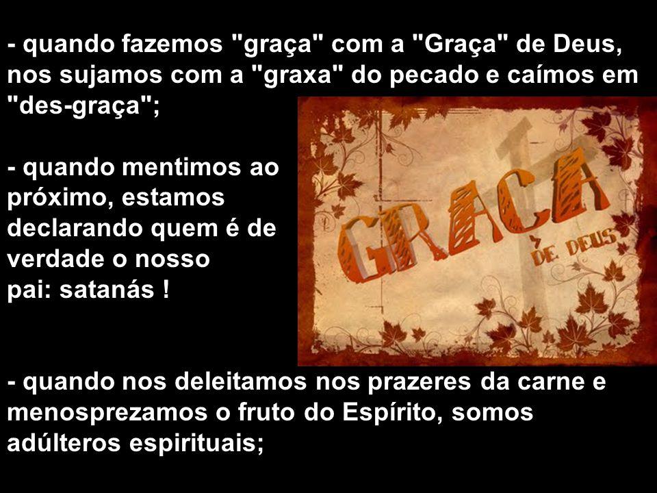 - quando fazemos graça com a Graça de Deus, nos sujamos com a graxa do pecado e caímos em des-graça ; - quando mentimos ao próximo, estamos declarando quem é de verdade o nosso pai: satanás .